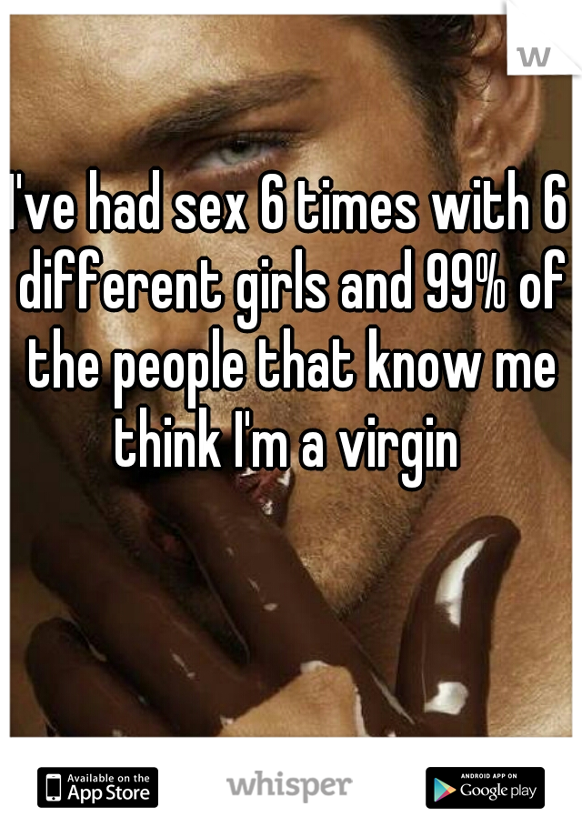 I've had sex 6 times with 6 different girls and 99% of the people that know me think I'm a virgin