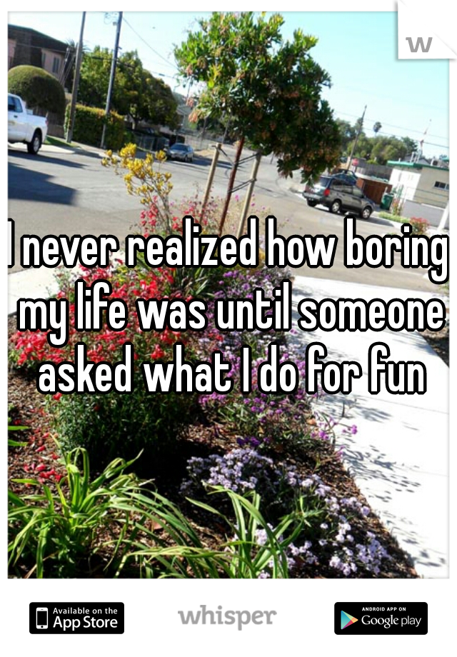 I never realized how boring my life was until someone asked what I do for fun