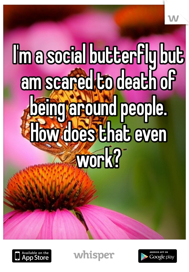 I'm a social butterfly but am scared to death of being around people.  How does that even work?