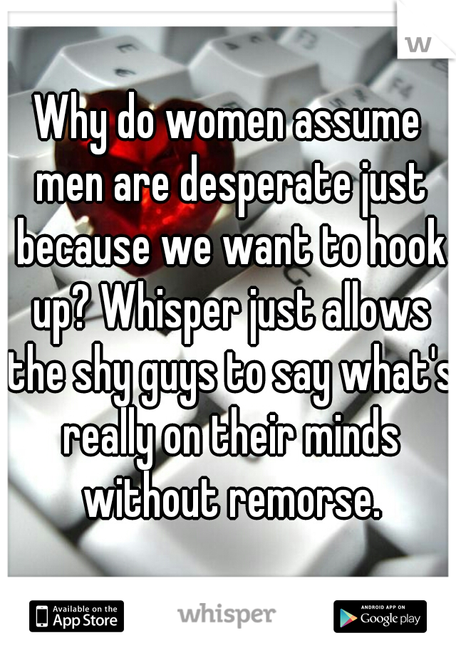 Why do women assume men are desperate just because we want to hook up? Whisper just allows the shy guys to say what's really on their minds without remorse.