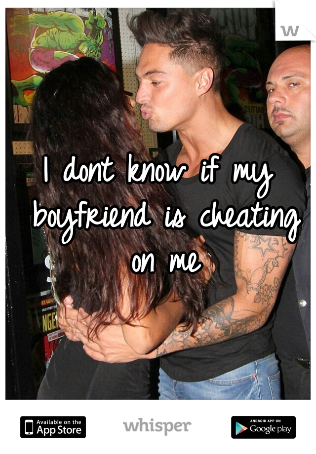 I dont know if my boyfriend is cheating on me