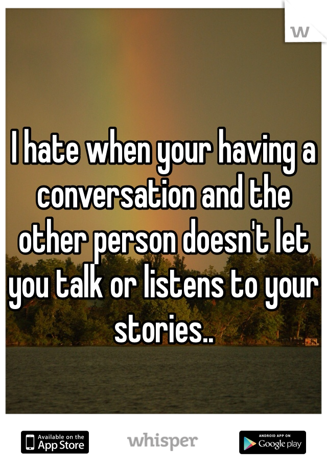 I hate when your having a conversation and the other person doesn't let you talk or listens to your stories..