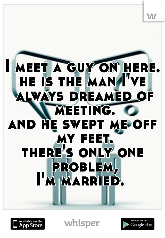 I meet a guy on here. he is the man I've always dreamed of meeting. and he swept me off my feet. there's only one problem, I'm married.