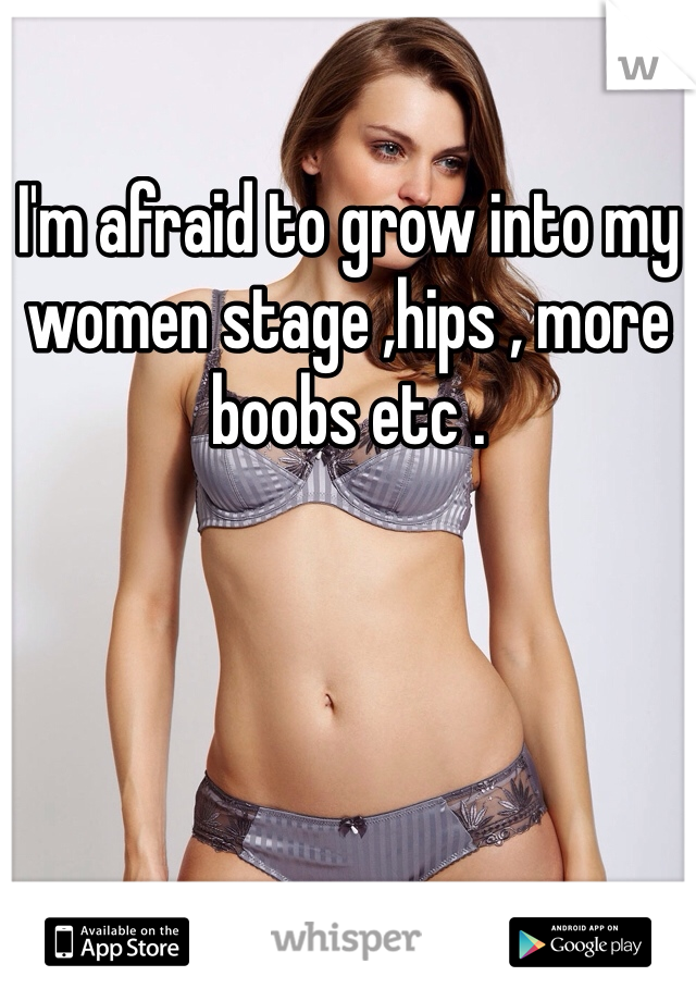 I'm afraid to grow into my women stage ,hips , more boobs etc .