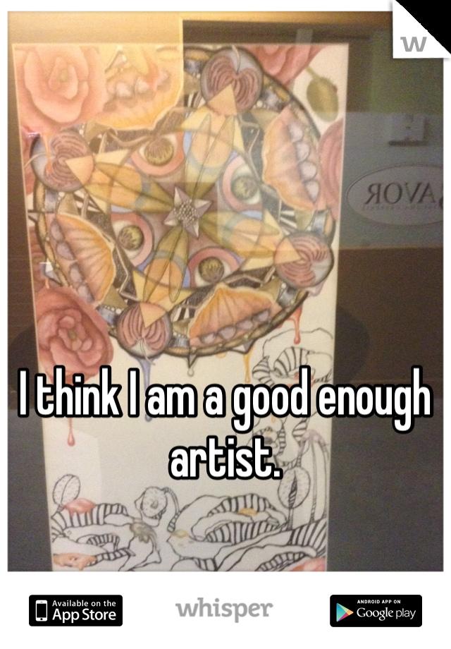 I think I am a good enough artist.