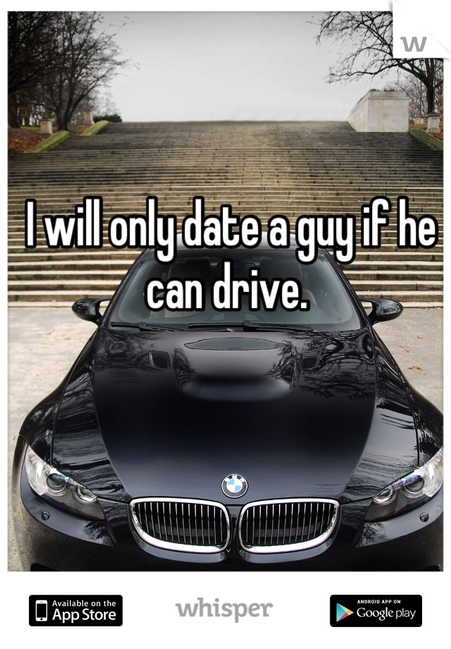 I will only date a guy if he can drive.