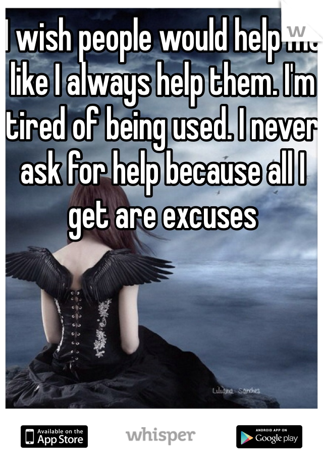 I wish people would help me like I always help them. I'm tired of being used. I never ask for help because all I get are excuses