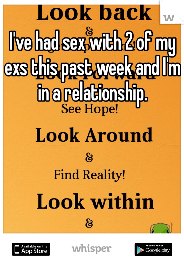 I've had sex with 2 of my exs this past week and I'm in a relationship.