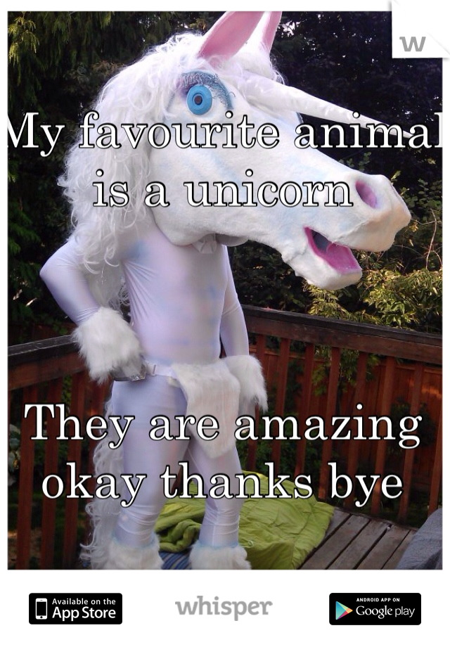 My favourite animal is a unicorn     They are amazing okay thanks bye