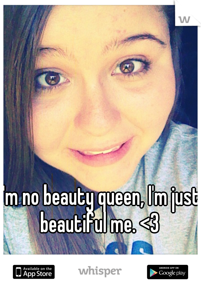 I'm no beauty queen, I'm just beautiful me. <3