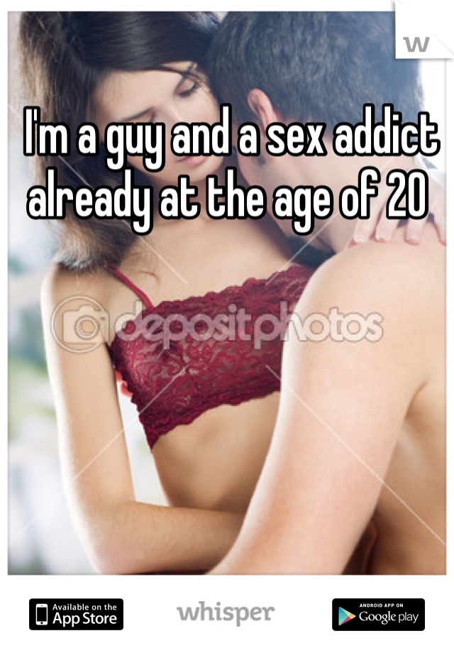 I'm a guy and a sex addict already at the age of 20