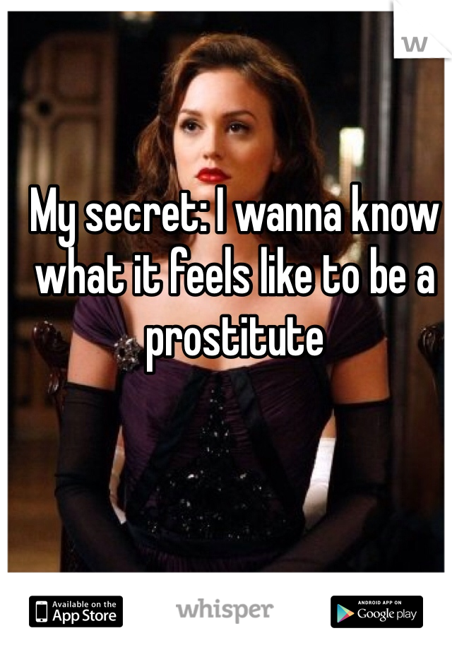 My secret: I wanna know what it feels like to be a prostitute