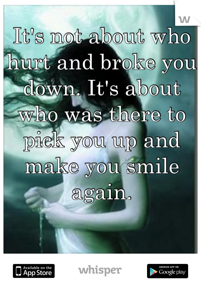 It's not about who hurt and broke you down. It's about who was there to pick you up and make you smile again.