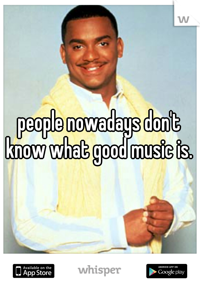 people nowadays don't know what good music is.