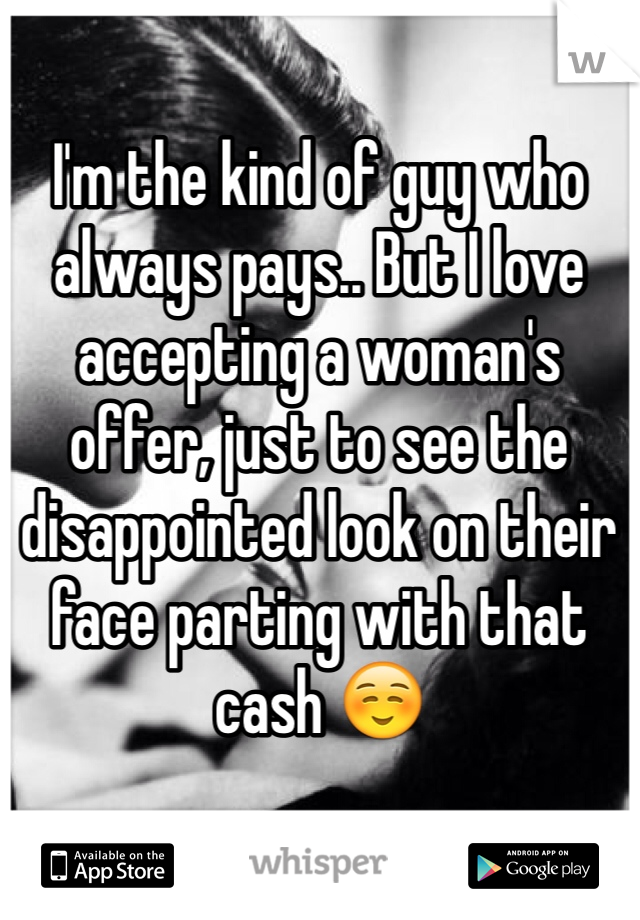 I'm the kind of guy who always pays.. But I love accepting a woman's offer, just to see the disappointed look on their face parting with that cash ☺️