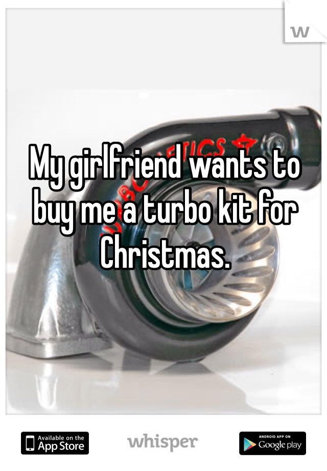 My girlfriend wants to buy me a turbo kit for Christmas.