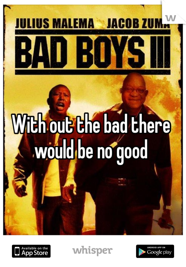 With out the bad there would be no good
