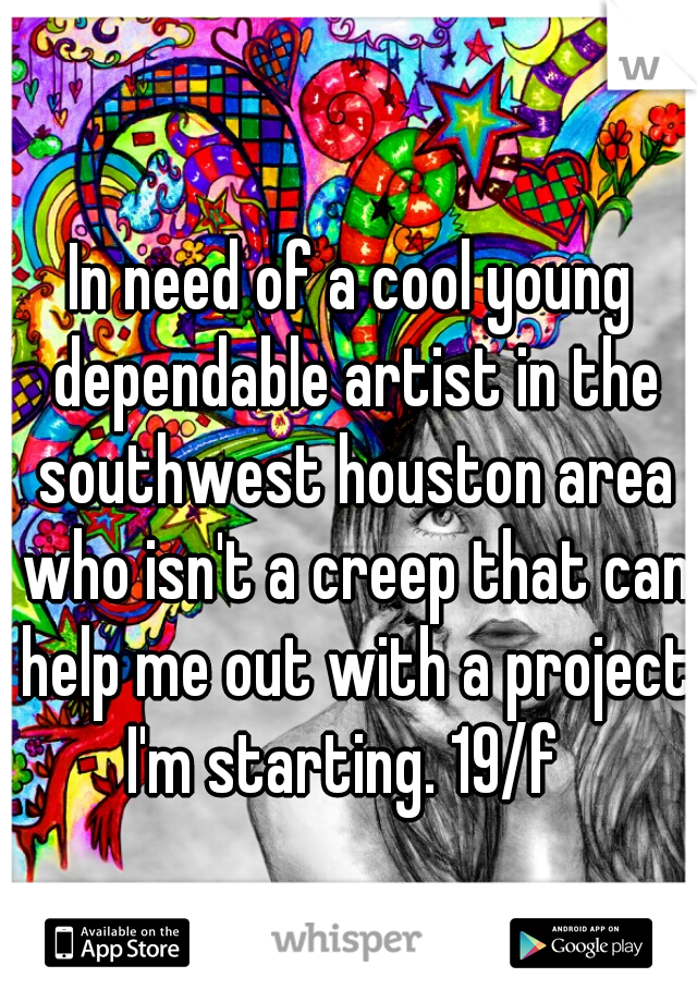 In need of a cool young dependable artist in the southwest houston area who isn't a creep that can help me out with a project I'm starting. 19/f