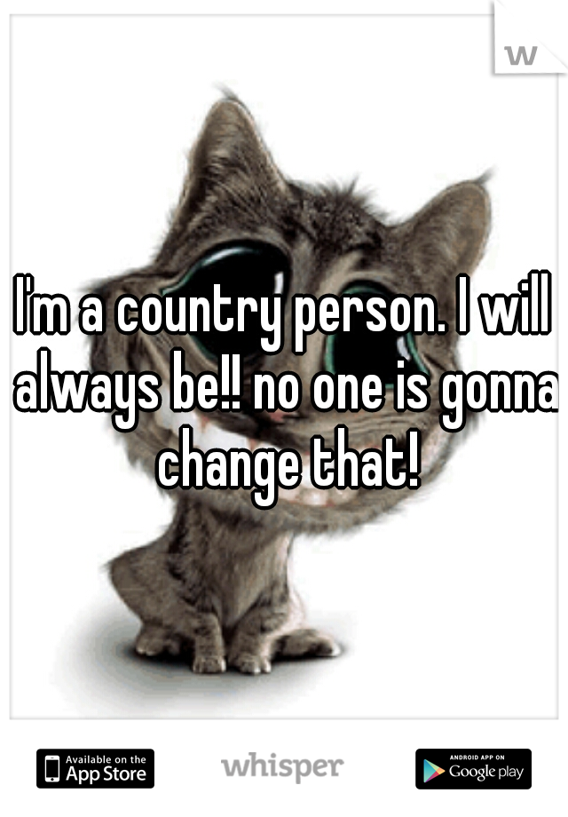 I'm a country person. I will always be!! no one is gonna change that!