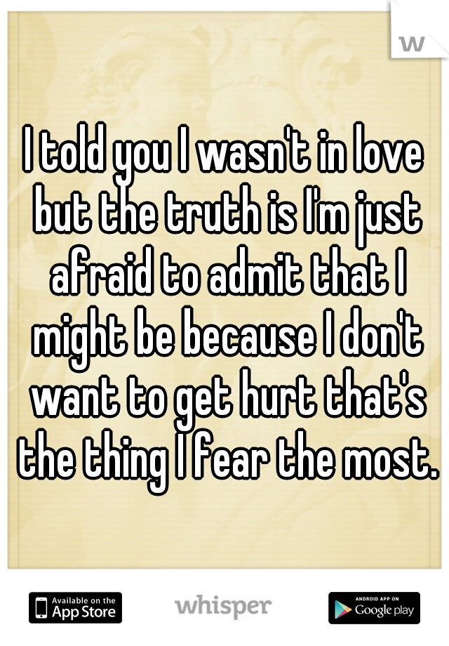 I told you I wasn't in love but the truth is I'm just afraid to admit that I might be because I don't want to get hurt that's the thing I fear the most.