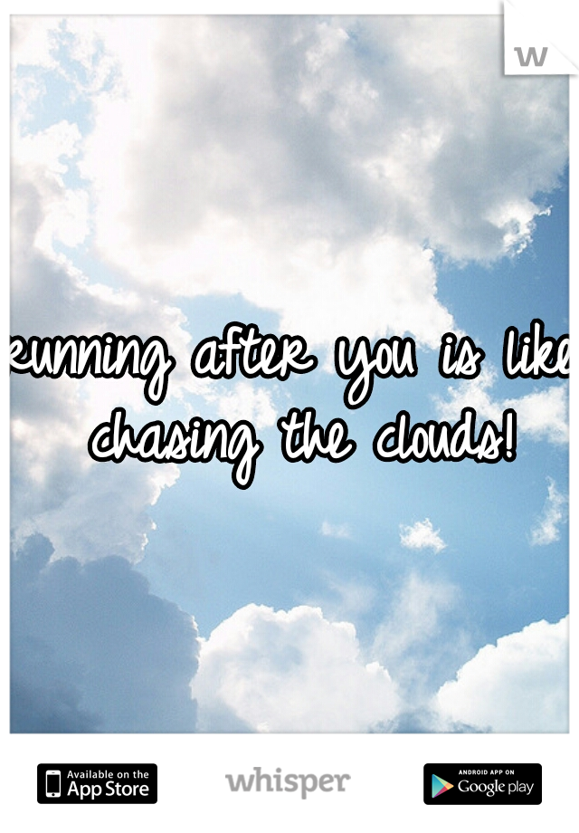 running after you is like chasing the clouds!