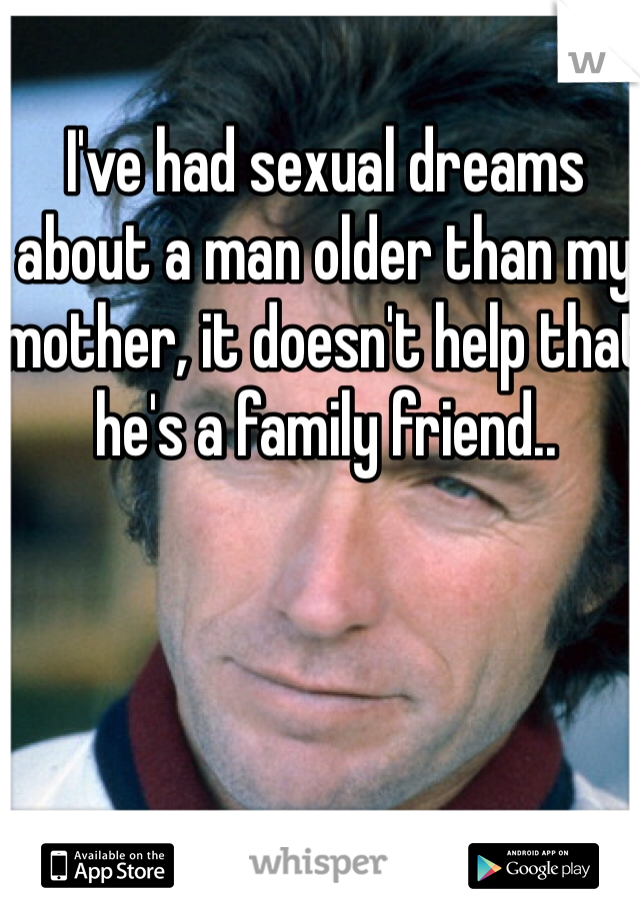 I've had sexual dreams about a man older than my mother, it doesn't help that he's a family friend..