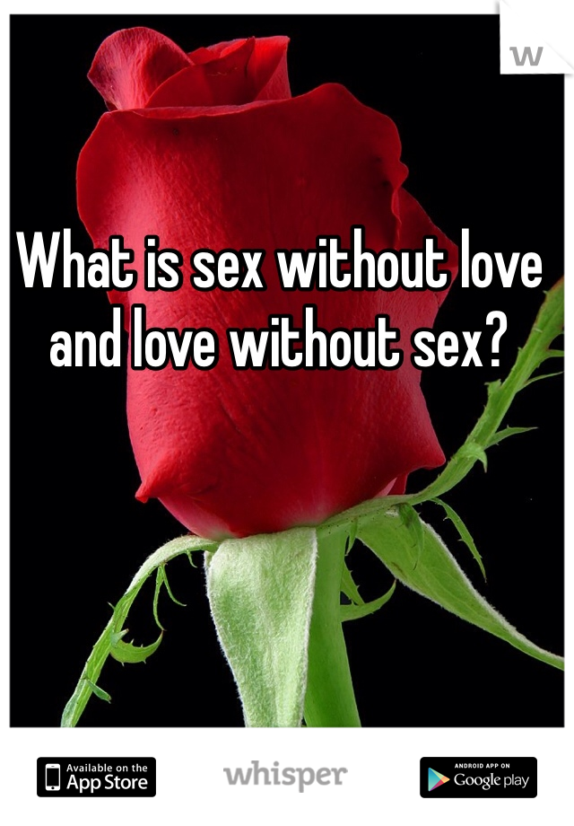 What is sex without love and love without sex?