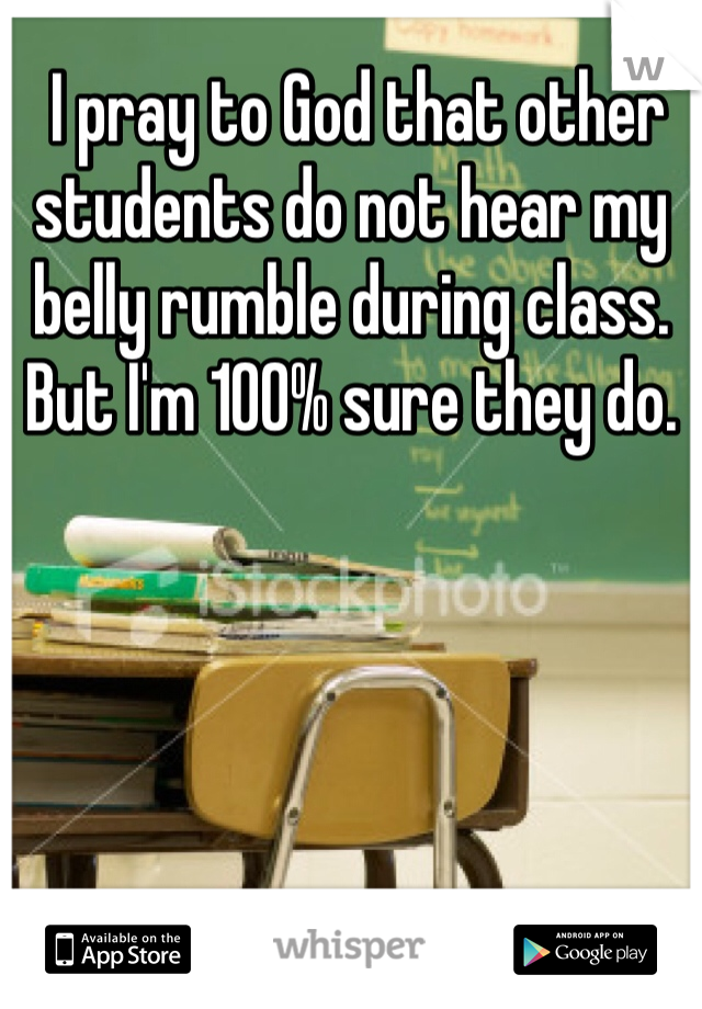 I pray to God that other students do not hear my belly rumble during class. But I'm 100% sure they do.