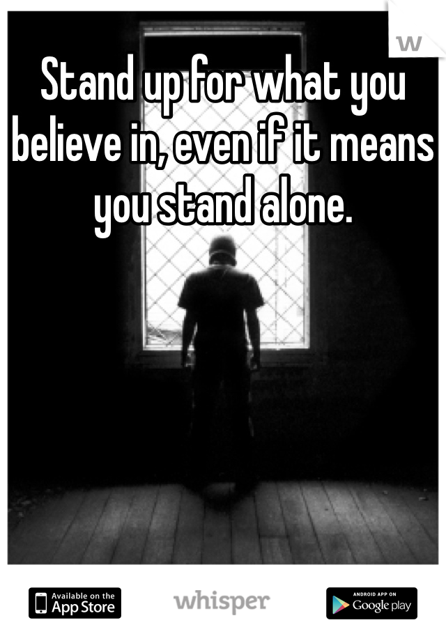 Stand up for what you believe in, even if it means you stand alone.