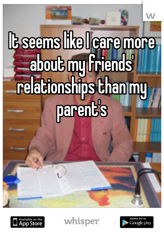 It seems like I care more about my friends' relationships than my parent's