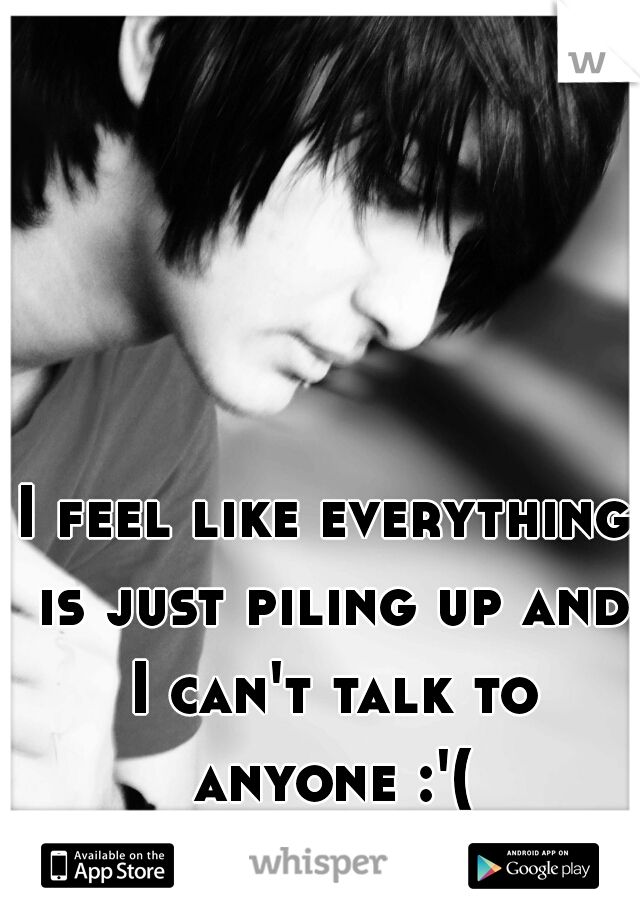 I feel like everything is just piling up and I can't talk to anyone :'(