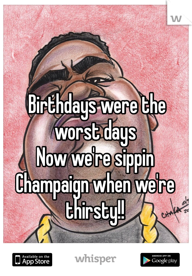 Birthdays were the worst days Now we're sippin Champaign when we're thirsty!!