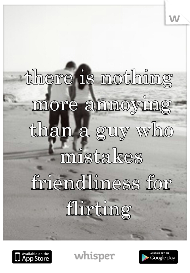 there is nothing more annoying than a guy who mistakes friendliness for flirting