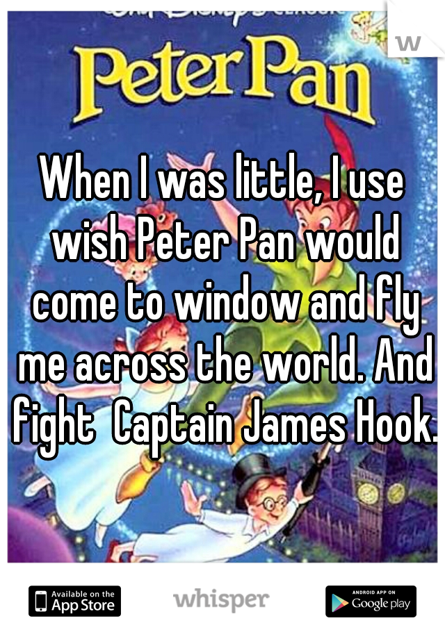 When I was little, I use wish Peter Pan would come to window and fly me across the world. And fight  Captain James Hook.