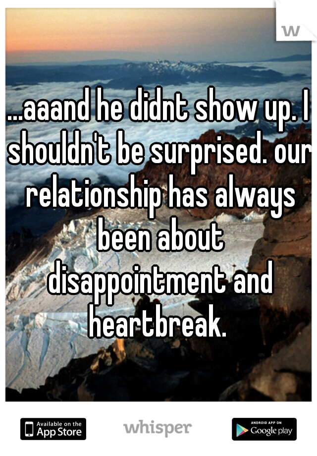 ...aaand he didnt show up. I shouldn't be surprised. our relationship has always been about disappointment and heartbreak.