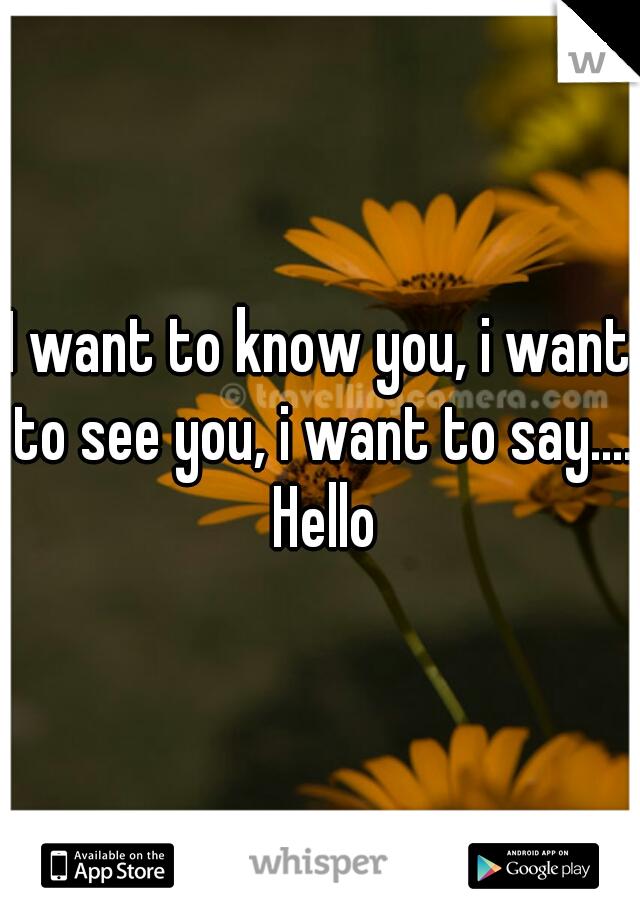 I want to know you, i want to see you, i want to say.... Hello