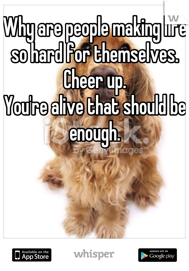 Why are people making life so hard for themselves. Cheer up.  You're alive that should be enough.
