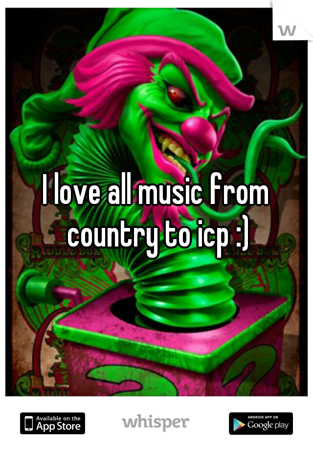 I love all music from country to icp :)