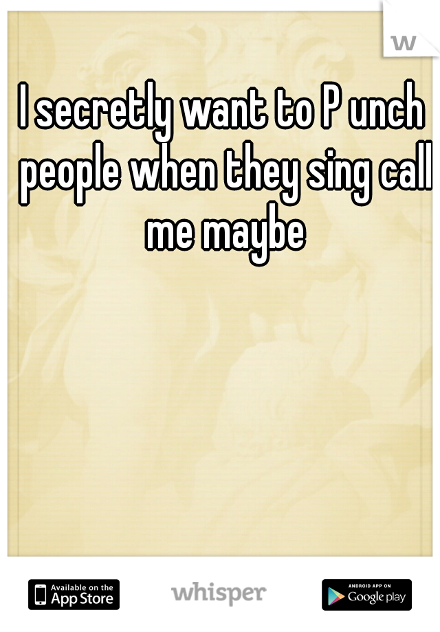 I secretly want to P unch people when they sing call me maybe