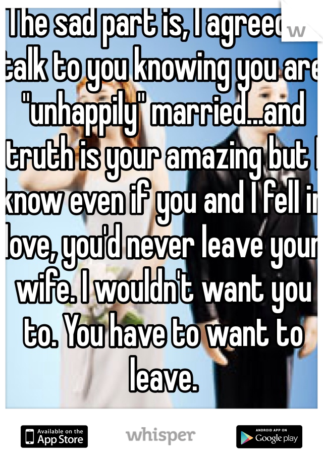 """The sad part is, I agreed to talk to you knowing you are """"unhappily"""" married...and truth is your amazing but I know even if you and I fell in love, you'd never leave your wife. I wouldn't want you to. You have to want to leave."""