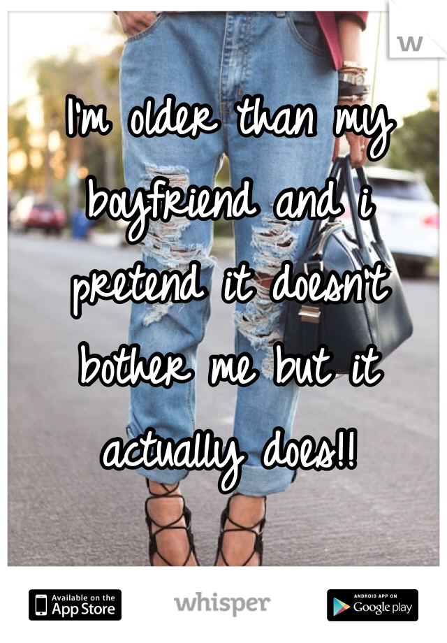 I'm older than my boyfriend and i pretend it doesn't bother me but it actually does!!