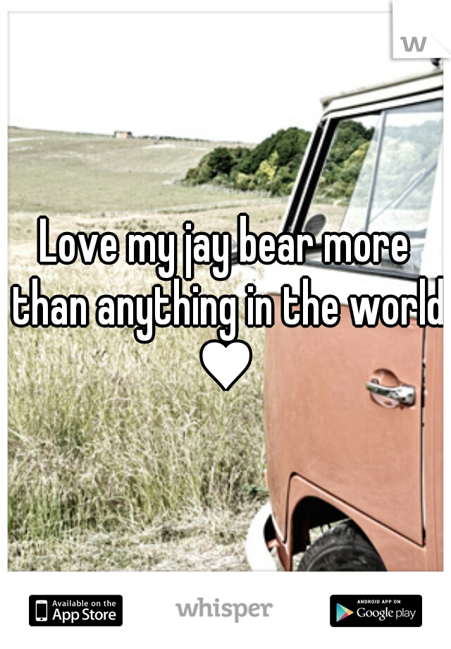 Love my jay bear more than anything in the world ♥