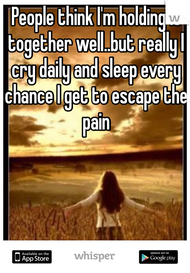 People think I'm holding it together well..but really I cry daily and sleep every chance I get to escape the pain