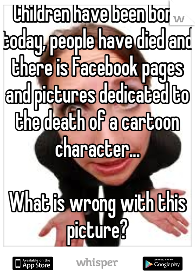 Children have been born today, people have died and there is Facebook pages and pictures dedicated to the death of a cartoon character...   What is wrong with this picture?