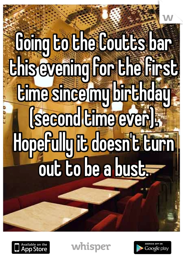 Going to the Coutts bar this evening for the first time since my birthday (second time ever).  Hopefully it doesn't turn out to be a bust.