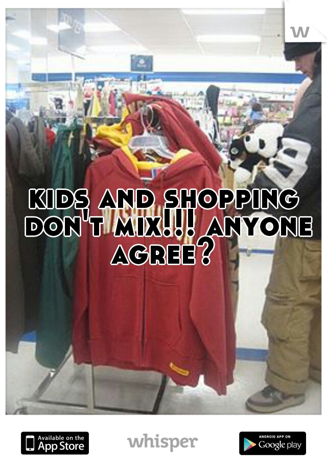 kids and shopping don't mix!!! anyone agree?