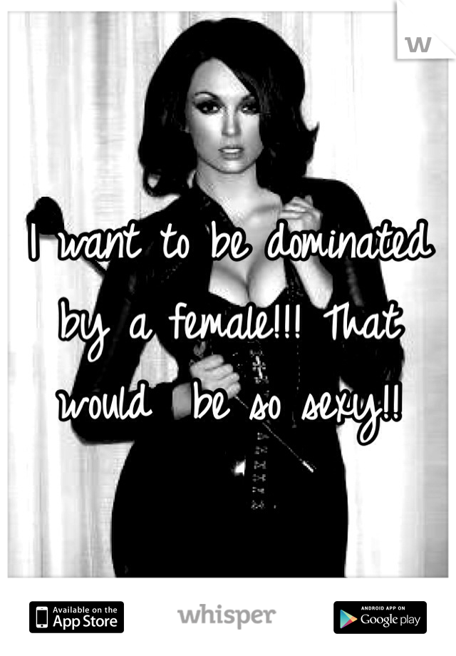 I want to be dominated by a female!!! That would  be so sexy!!
