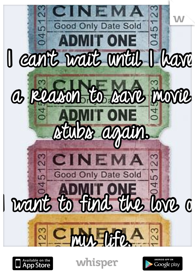 I can't wait until I have a reason to save movie stubs again.   I want to find the love of my life.