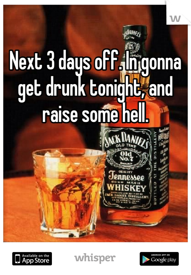 Next 3 days off. In gonna get drunk tonight, and raise some hell.