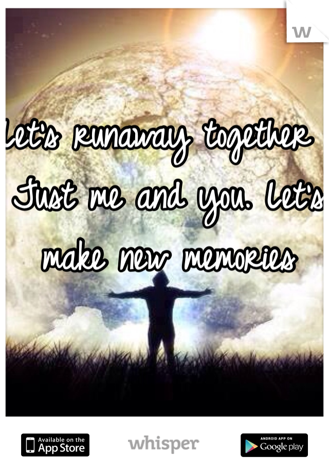 Let's runaway together . Just me and you. Let's make new memories